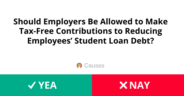 Should Employers Be Allowed To Make Tax Free Contributions Reducing Employees Student Loan Debt